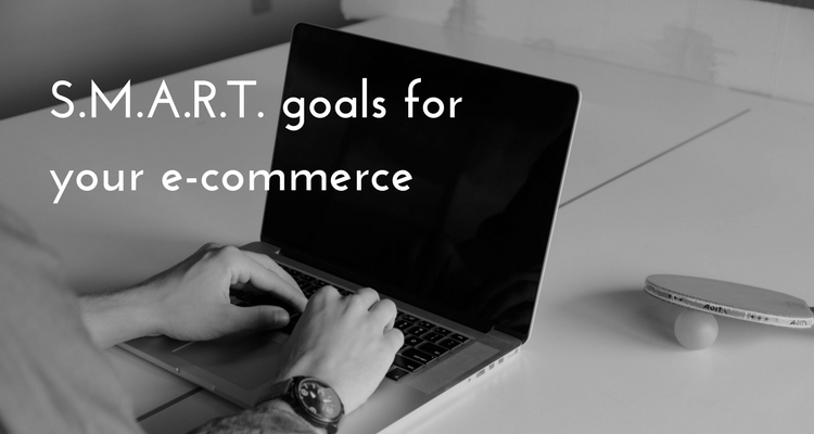 Why you need to set S.M.A.R.T. goals for your e-commerce